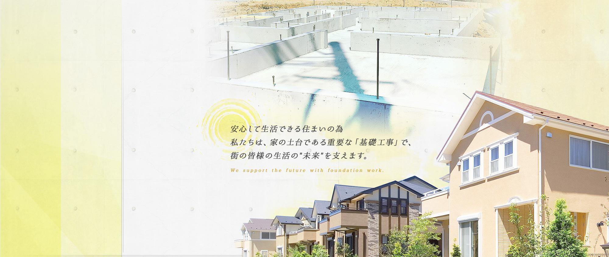 安心して生活できる住まいの為 私たちは、家の土台である重要な「基礎工事」で、 街の皆様の生活の